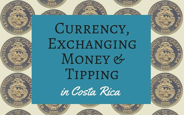 Currency Exchanging Money And Tipping In Costa Rica