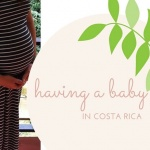 Having a Baby in Costa Rica: Part 1, Prenatal Care